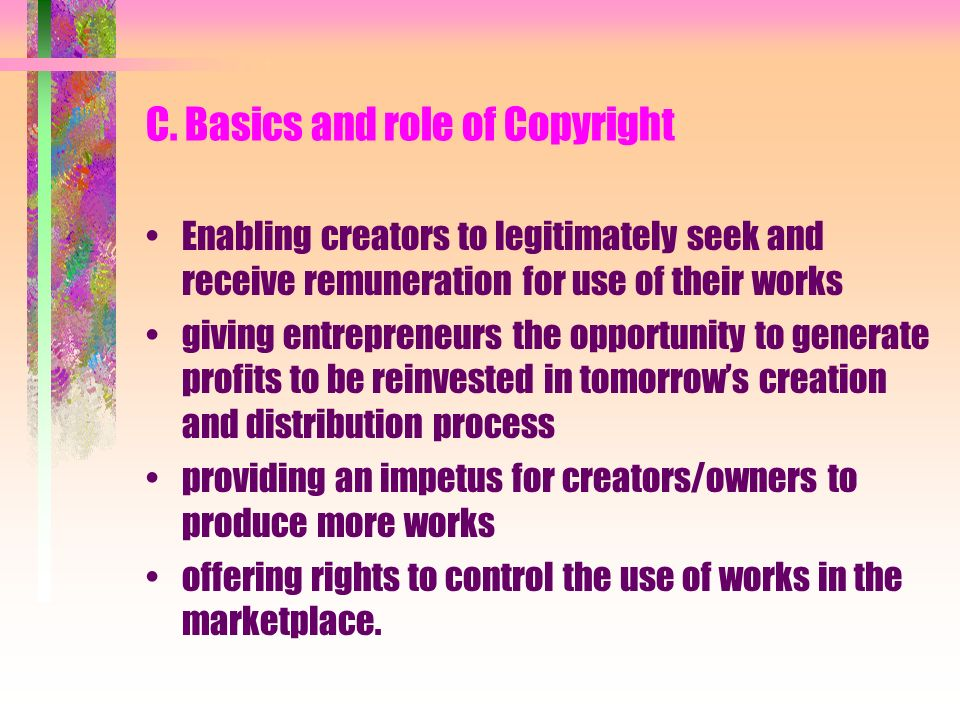 C. Basics and role of Copyright Enabling creators to legitimately seek and receive remuneration for use of their works giving entrepreneurs the opport