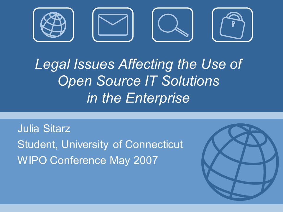 Legal Issues Affecting the Use of Open Source IT Solutions in the Enterprise Julia Sitarz Student, University of Connecticut WIPO Conference May 2007