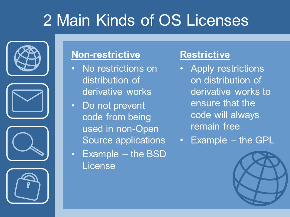 2 Main Kinds of OS Licenses Non-restrictive No restrictions on distribution of derivative works Do not prevent code from being used in non-Open Source