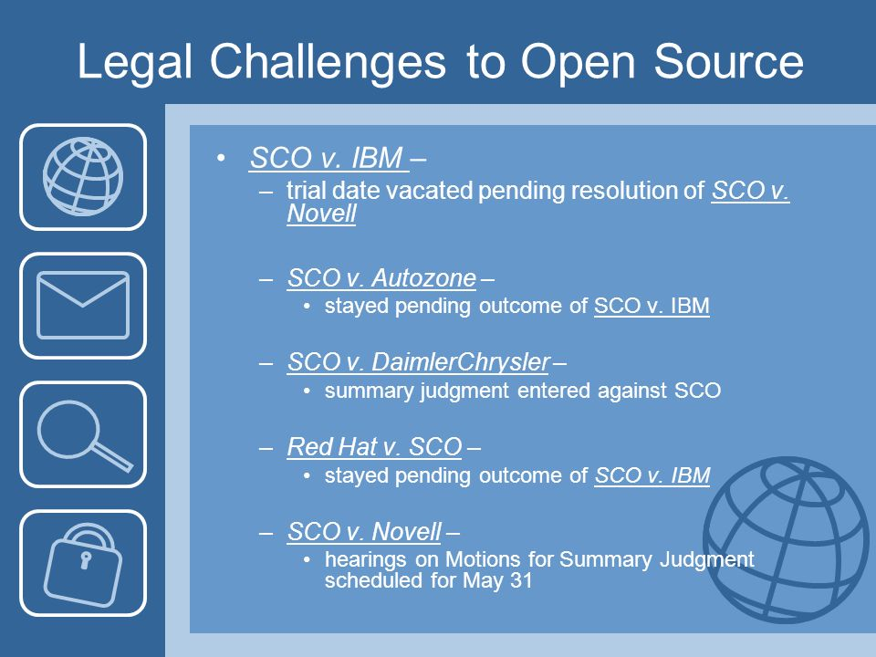 Legal Challenges to Open Source SCO v. IBM – –trial date vacated pending resolution of SCO v. Novell –SCO v. Autozone – stayed pending outcome of SCO