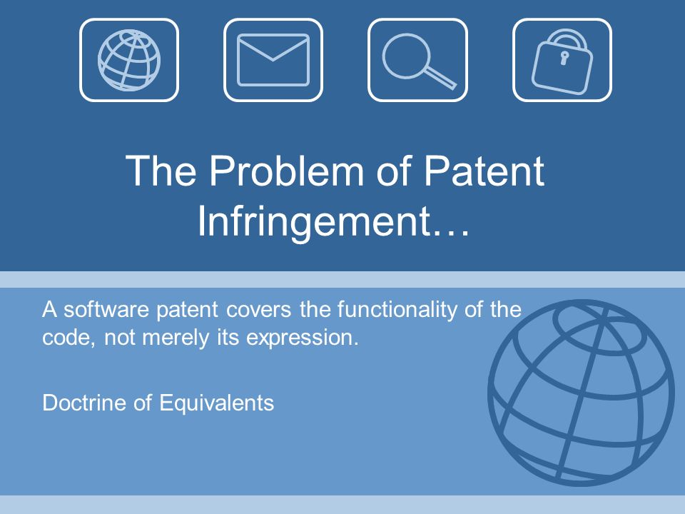 The Problem of Patent Infringement… A software patent covers the functionality of the code, not merely its expression. Doctrine of Equivalents