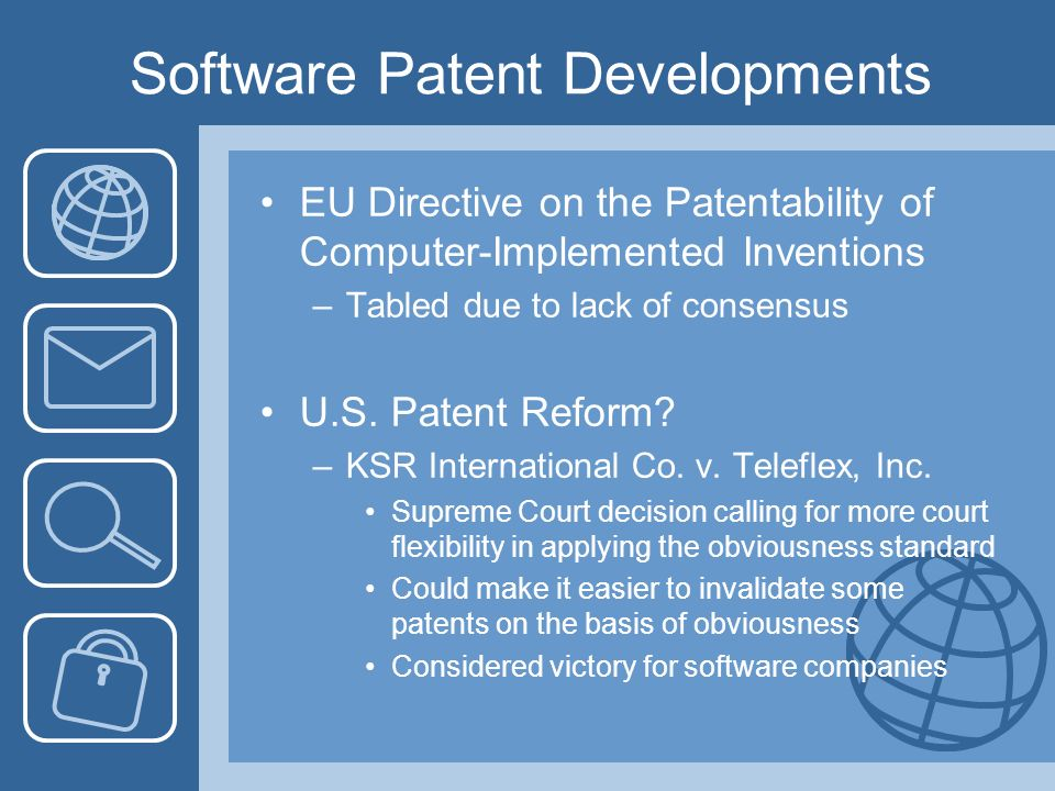 Software Patent Developments EU Directive on the Patentability of Computer-Implemented Inventions –Tabled due to lack of consensus U.S. Patent Reform?