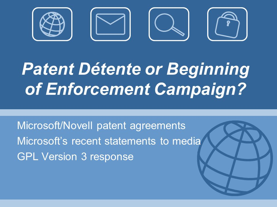 Patent Détente or Beginning of Enforcement Campaign? Microsoft/Novell patent agreements Microsofts recent statements to media GPL Version 3 response