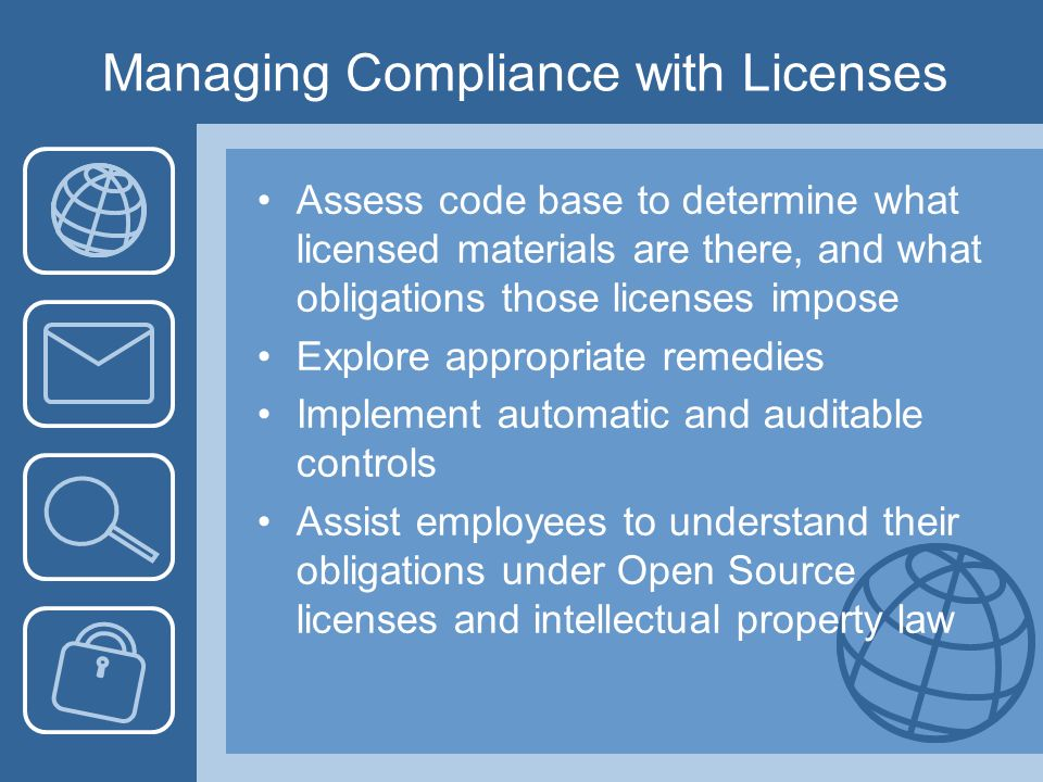 Managing Compliance with Licenses Assess code base to determine what licensed materials are there, and what obligations those licenses impose Explore