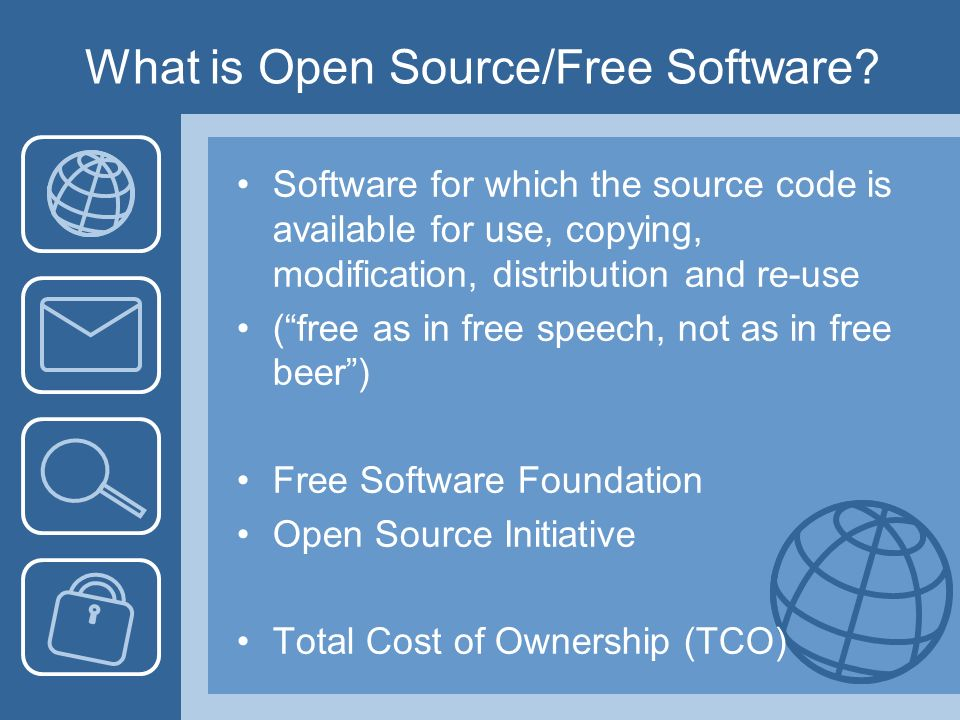 What is Open Source/Free Software? Software for which the source code is available for use, copying, modification, distribution and re-use (free as in