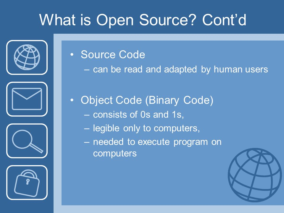 What is Open Source? Contd Source Code –can be read and adapted by human users Object Code (Binary Code) –consists of 0s and 1s, –legible only to comp