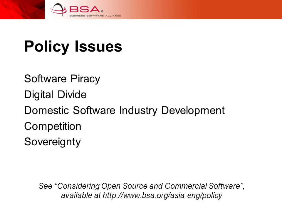 Policy Issues Software Piracy Digital Divide Domestic Software Industry Development Competition Sovereignty See Considering Open Source and Commercial Software, available at http://www.bsa.org/asia-eng/policy