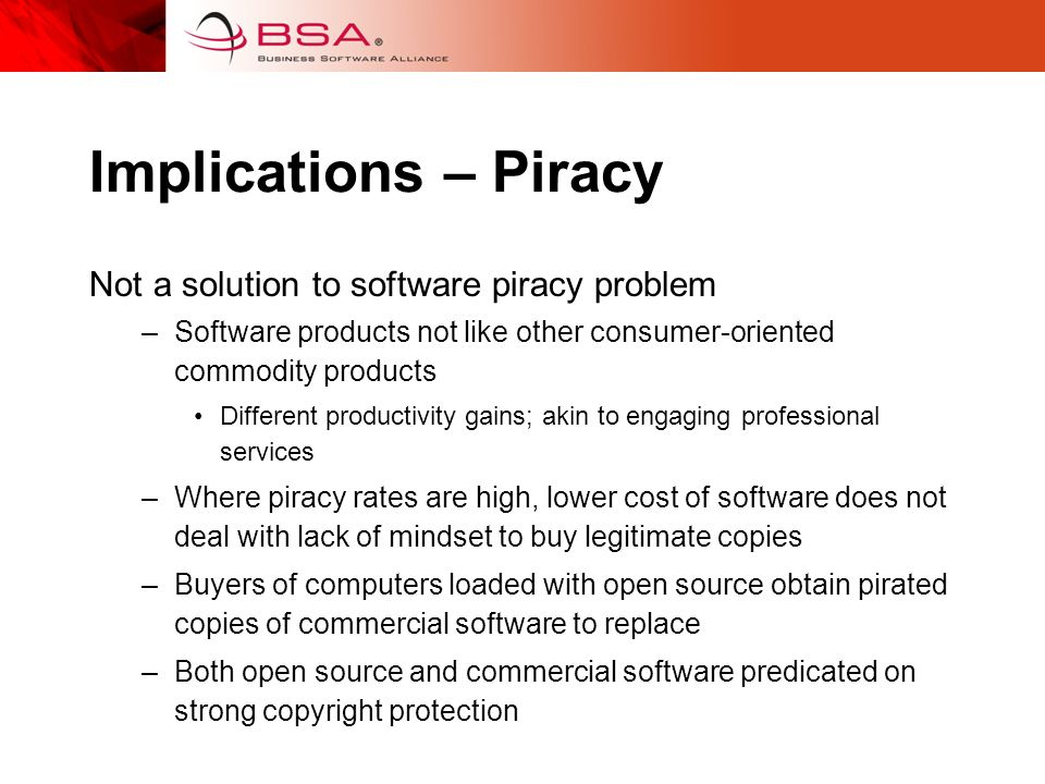 Implications – Piracy Not a solution to software piracy problem –Software products not like other consumer-oriented commodity products Different productivity gains; akin to engaging professional services –Where piracy rates are high, lower cost of software does not deal with lack of mindset to buy legitimate copies –Buyers of computers loaded with open source obtain pirated copies of commercial software to replace –Both open source and commercial software predicated on strong copyright protection