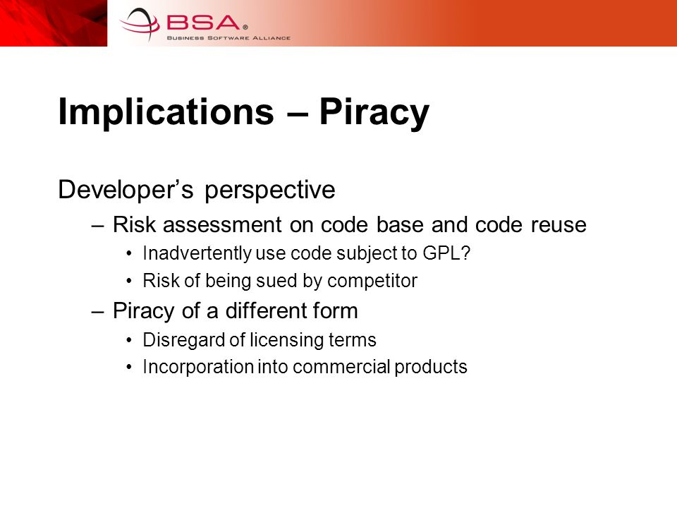 Implications – Piracy Developers perspective –Risk assessment on code base and code reuse Inadvertently use code subject to GPL.