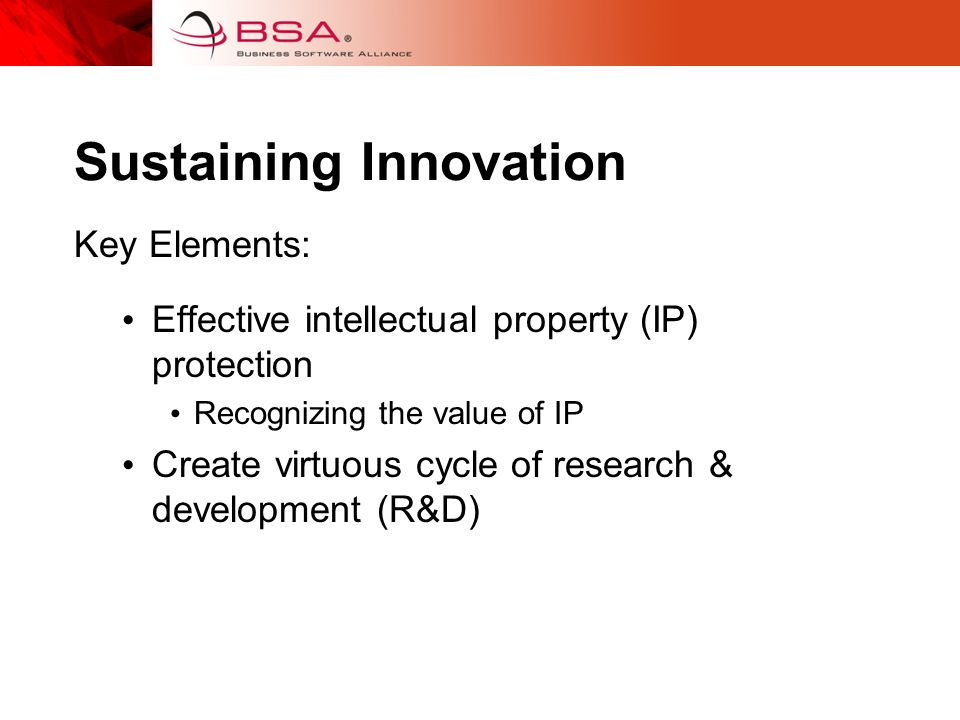 Sustaining Innovation Key Elements: Effective intellectual property (IP) protection Recognizing the value of IP Create virtuous cycle of research & development (R&D)