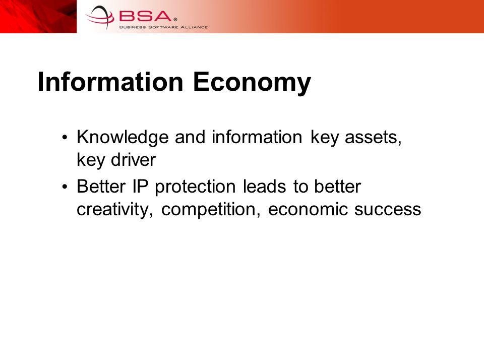 Information Economy Knowledge and information key assets, key driver Better IP protection leads to better creativity, competition, economic success