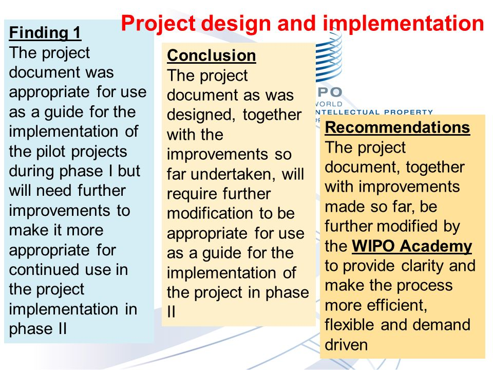 Finding 1 The project document was appropriate for use as a guide for the implementation of the pilot projects during phase I but will need further improvements to make it more appropriate for continued use in the project implementation in phase II Conclusion The project document as was designed, together with the improvements so far undertaken, will require further modification to be appropriate for use as a guide for the implementation of the project in phase II Recommendations The project document, together with improvements made so far, be further modified by the WIPO Academy to provide clarity and make the process more efficient, flexible and demand driven Project design and implementation