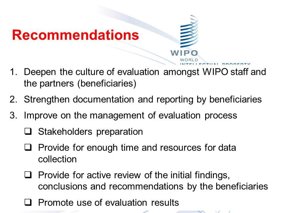 Recommendations Conclusi 1.Deepen the culture of evaluation amongst WIPO staff and the partners (beneficiaries) 2.Strengthen documentation and reporting by beneficiaries 3.Improve on the management of evaluation process Stakeholders preparation Provide for enough time and resources for data collection Provide for active review of the initial findings, conclusions and recommendations by the beneficiaries Promote use of evaluation results