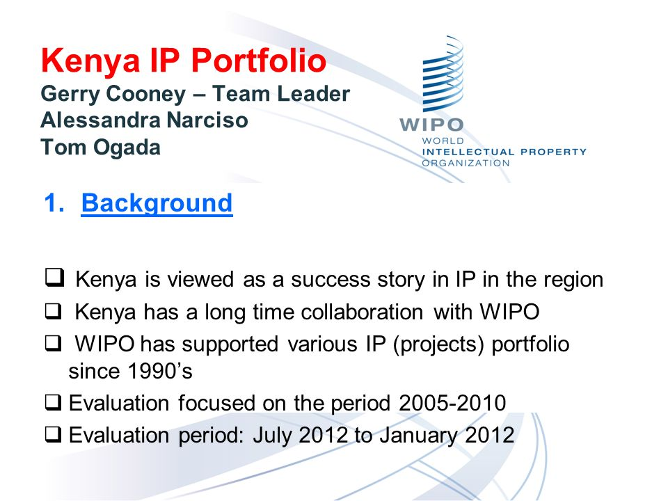 Kenya IP Portfolio Gerry Cooney – Team Leader Alessandra Narciso Tom Ogada 1.Background Kenya is viewed as a success story in IP in the region Kenya has a long time collaboration with WIPO WIPO has supported various IP (projects) portfolio since 1990s Evaluation focused on the period 2005-2010 Evaluation period: July 2012 to January 2012