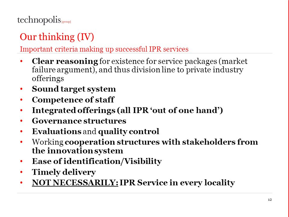 Our thinking (IV) Important criteria making up successful IPR services Clear reasoning for existence for service packages (market failure argument), and thus division line to private industry offerings Sound target system Competence of staff Integrated offerings (all IPR out of one hand) Governance structures Evaluations and quality control Working cooperation structures with stakeholders from the innovation system Ease of identification/Visibility Timely delivery NOT NECESSARILY: IPR Service in every locality 12
