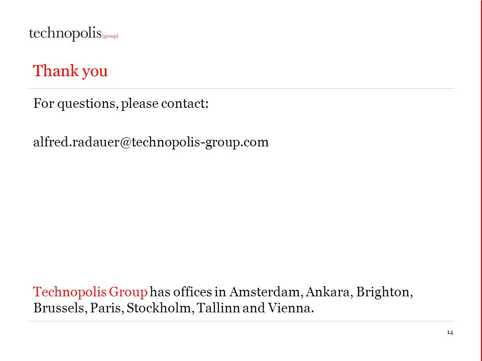 14 Thank you For questions, please contact: Technopolis Group has offices in Amsterdam, Ankara, Brighton, Brussels, Paris, Stockholm, Tallinn and Vienna.