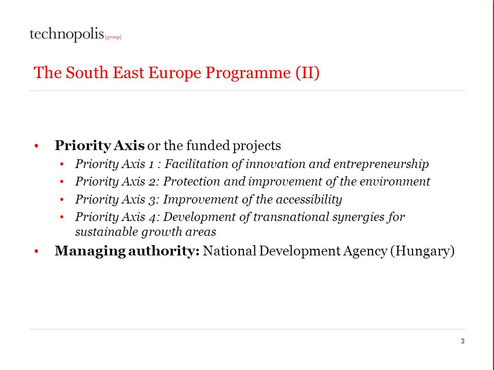 The South East Europe Programme (II) Priority Axis or the funded projects Priority Axis 1 : Facilitation of innovation and entrepreneurship Priority Axis 2: Protection and improvement of the environment Priority Axis 3: Improvement of the accessibility Priority Axis 4: Development of transnational synergies for sustainable growth areas Managing authority: National Development Agency (Hungary) 3