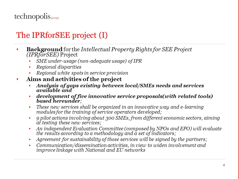 The IPRforSEE project (I) Background for the Intellectual Property Rights for SEE Project (IPRforSEE) Project SME under-usage (non-adequate usage) of IPR Regional disparities Regional white spots in service provision Aims and activities of the project Analysis of gaps existing between local/SMEs needs and services available and development of five innovative service proposals(with related tools) based hereunder; These new services shall be organized in an innovative way and e-learning modules for the training of service operators developed; 9 pilot actions involving about 300 SMEs, from different economic sectors, aiming at testing these new services; An independent Evaluation Committee (composed by NPOs and EPO) will evaluate the results according to a methodology and a set of indicators; Agreement for sustainability of those services will be signed by the partners; Communication/dissemination activities, in view to widen involvement and improve linkage with National and EU networks 4