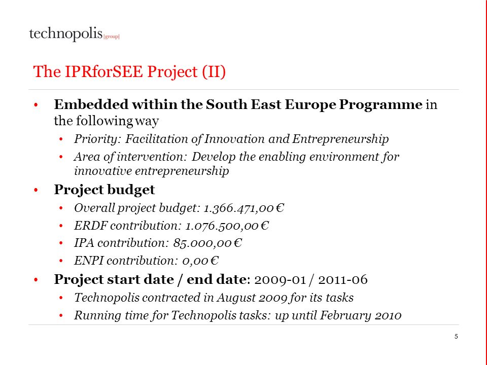 The IPRforSEE Project (II) Embedded within the South East Europe Programme in the following way Priority: Facilitation of Innovation and Entrepreneurship Area of intervention: Develop the enabling environment for innovative entrepreneurship Project budget Overall project budget: ,00 ERDF contribution: ,00 IPA contribution: ,00 ENPI contribution: 0,00 Project start date / end date: / Technopolis contracted in August 2009 for its tasks Running time for Technopolis tasks: up until February
