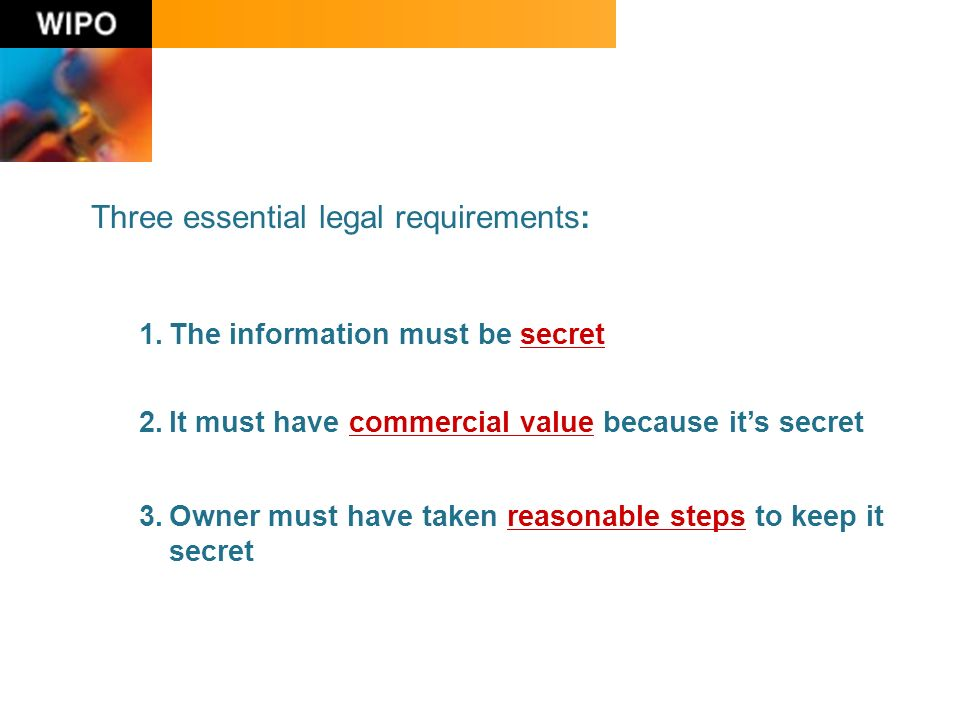 Three essential legal requirements: 1.The information must be secret 2.It must have commercial value because its secret 3.Owner must have taken reasonable steps to keep it secret