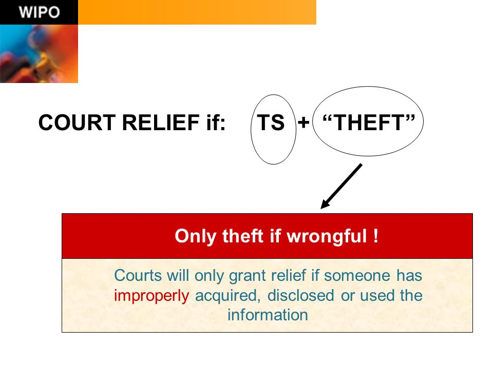COURT RELIEF if: TS + THEFT Courts will only grant relief if someone has improperly acquired, disclosed or used the information Only theft if wrongful !
