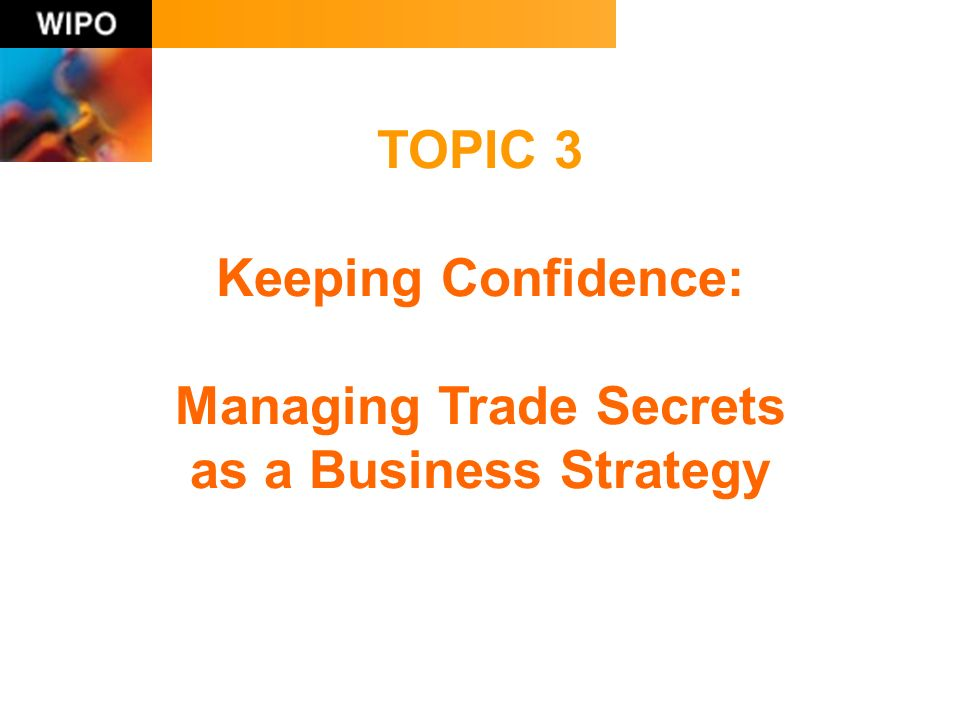 TOPIC 3 Keeping Confidence: Managing Trade Secrets as a Business Strategy