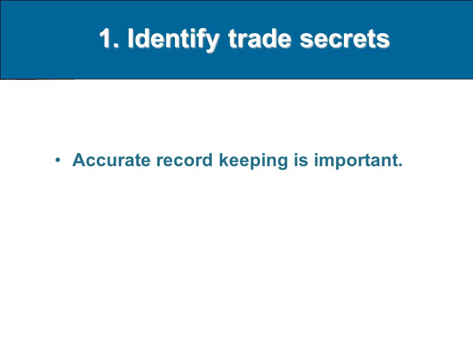 1. Identify trade secrets Accurate record keeping is important.