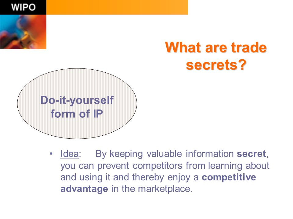 Idea: By keeping valuable information secret, you can prevent competitors from learning about and using it and thereby enjoy a competitive advantage in the marketplace.