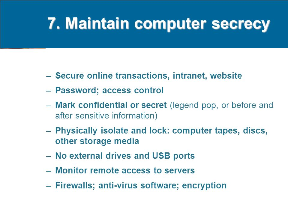 7. Maintain computer secrecy –Secure online transactions, intranet, website –Password; access control –Mark confidential or secret (legend pop, or bef