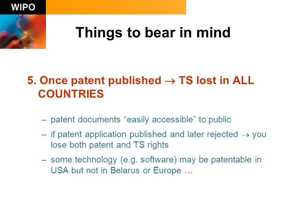 5. Once patent published TS lost in ALL COUNTRIES –patent documents easily accessible to public –if patent application published and later rejected yo