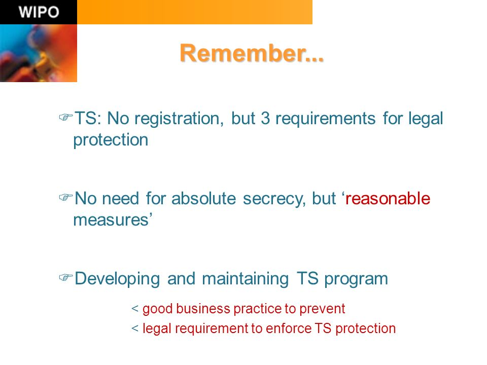 Remember... TS: No registration, but 3 requirements for legal protection No need for absolute secrecy, but reasonable measures Developing and maintain