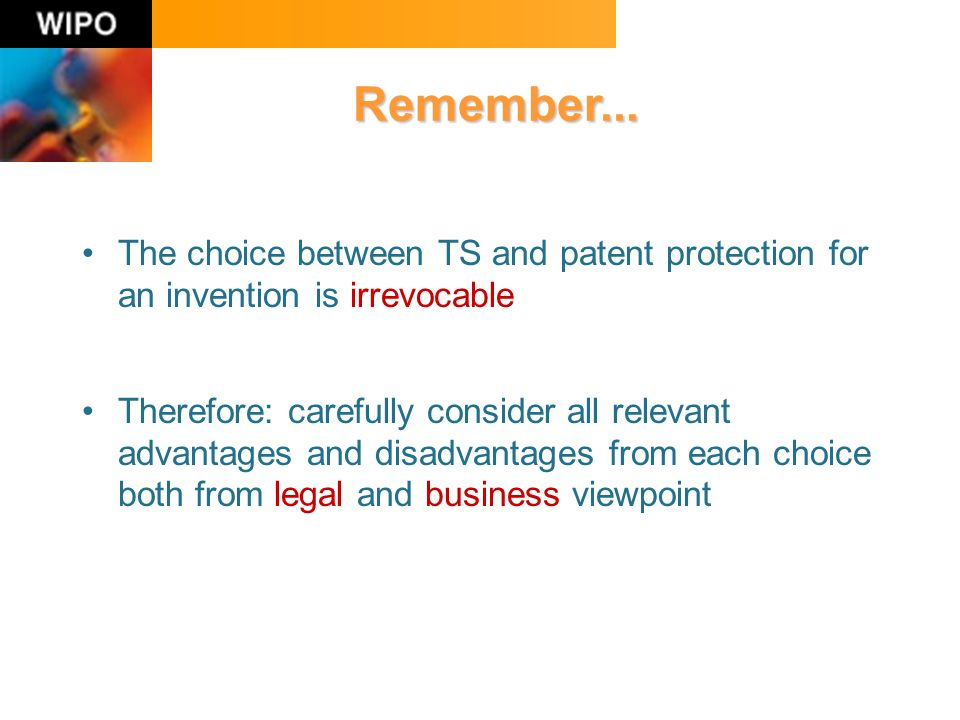 The choice between TS and patent protection for an invention is irrevocable Therefore: carefully consider all relevant advantages and disadvantages from each choice both from legal and business viewpoint Remember...