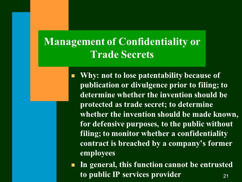 21 Management of Confidentiality or Trade Secrets n Why: not to lose patentability because of publication or divulgence prior to filing; to determine whether the invention should be protected as trade secret; to determine whether the invention should be made known, for defensive purposes, to the public without filing; to monitor whether a confidentiality contract is breached by a companys former employees n In general, this function cannot be entrusted to public IP services provider