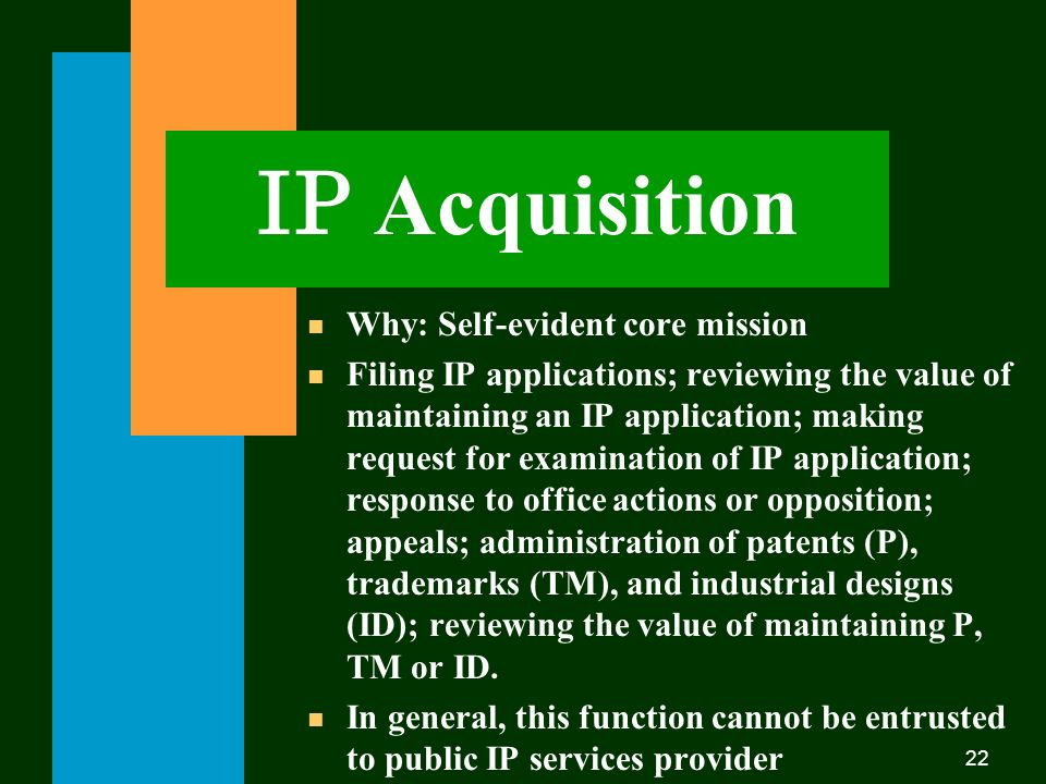 22 IP Acquisition n Why: Self-evident core mission n Filing IP applications; reviewing the value of maintaining an IP application; making request for examination of IP application; response to office actions or opposition; appeals; administration of patents (P), trademarks (TM), and industrial designs (ID); reviewing the value of maintaining P, TM or ID.