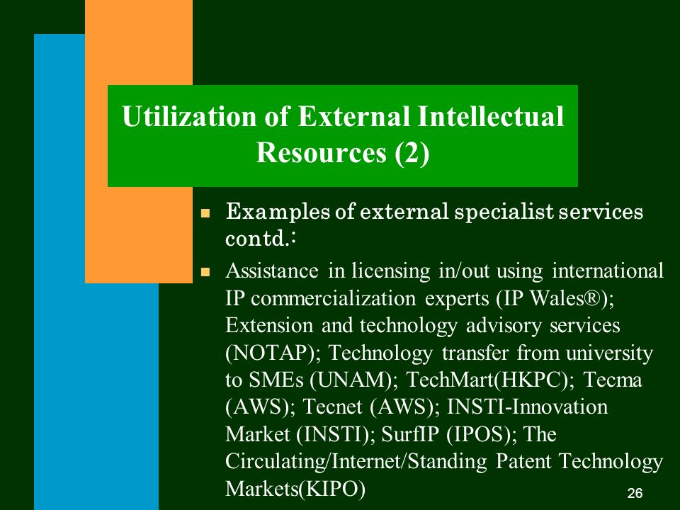26 Utilization of External Intellectual Resources (2) n Examples of external specialist services contd.: n Assistance in licensing in/out using international IP commercialization experts (IP Wales®); Extension and technology advisory services (NOTAP); Technology transfer from university to SMEs (UNAM); TechMart(HKPC); Tecma (AWS); Tecnet (AWS); INSTI-Innovation Market (INSTI); SurfIP (IPOS); The Circulating/Internet/Standing Patent Technology Markets(KIPO)