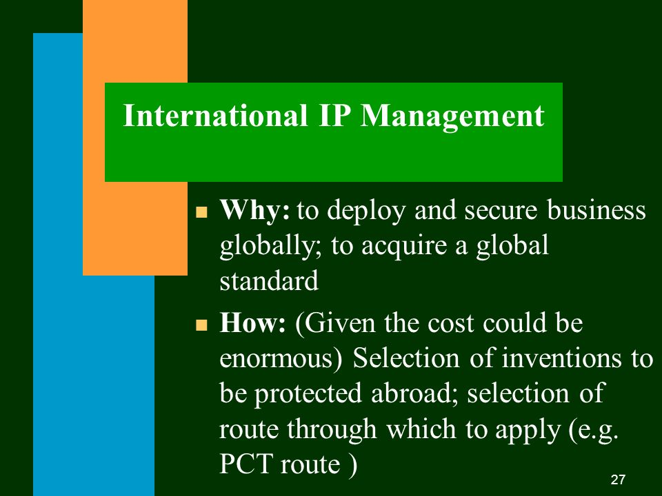 27 n Why: to deploy and secure business globally; to acquire a global standard n How: (Given the cost could be enormous) Selection of inventions to be protected abroad; selection of route through which to apply (e.g.