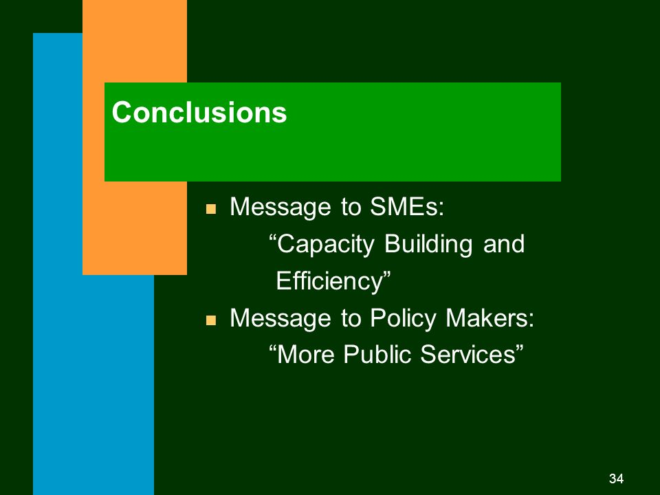 34 Conclusions n Message to SMEs: Capacity Building and Efficiency n Message to Policy Makers: More Public Services