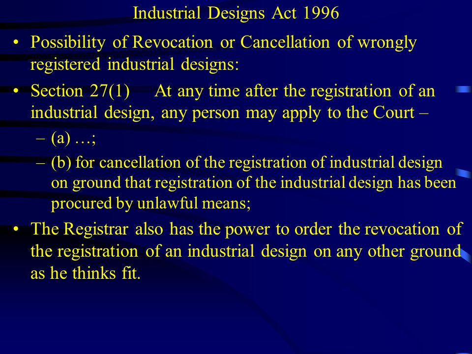 Industrial Designs Act 1996 Rectification of Register –any entry made in the Register without sufficient cause, –fraud in the registration, or –if in his opinion it is in the public interest to do so, the Registrar may himself apply to the Court under this section;