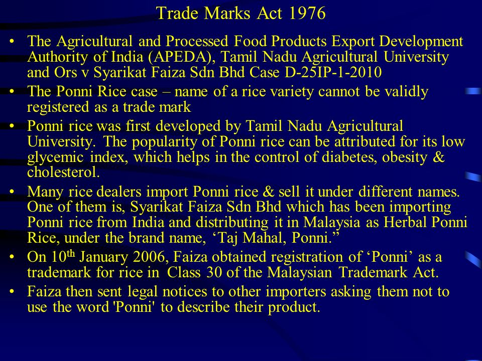 Trade Marks Act 1976 On Jan 22, 2010, the Indian Agriculture Export Promotion Agency, along with Tamil Nadu Agricultural College, Indian farmers and two exporters filed an action to have the mark Poni removed from the Register under section 45 as an entry made on the Register without sufficient cause and/or an entry wrongfully remaining in the Register.