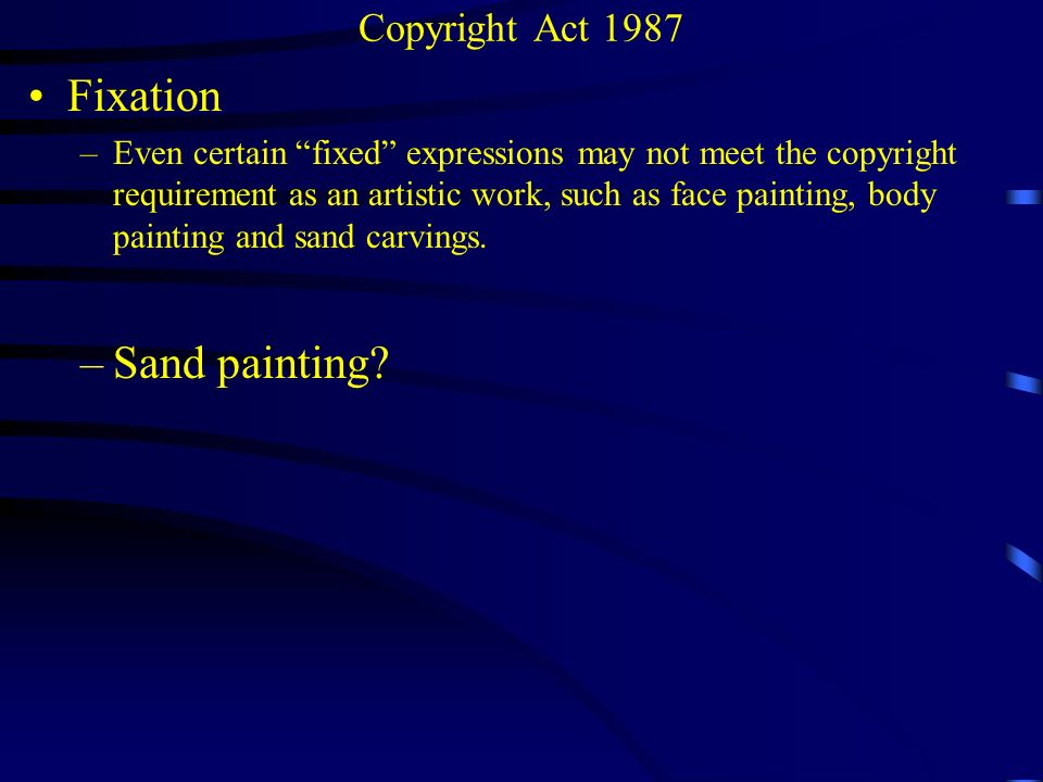 Copyright Act 1987 Fixation –Even certain fixed expressions may not meet the copyright requirement as an artistic work, such as face painting, body pa
