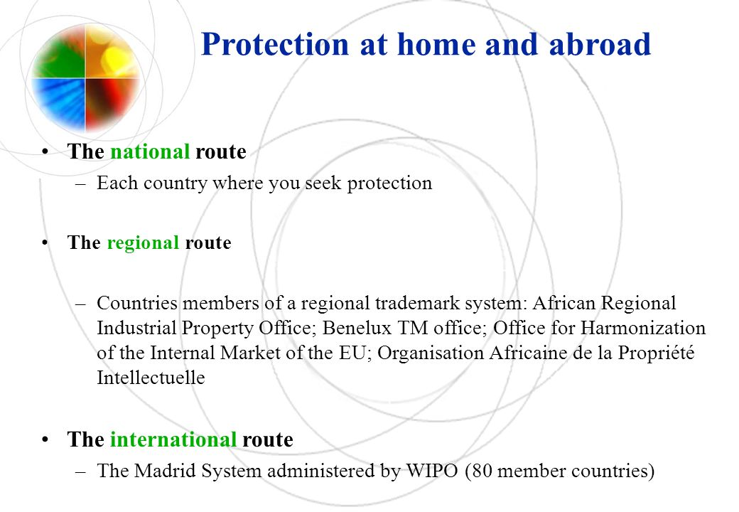 Protection at home and abroad The national route –Each country where you seek protection The regional route –Countries members of a regional trademark system: African Regional Industrial Property Office; Benelux TM office; Office for Harmonization of the Internal Market of the EU; Organisation Africaine de la Propriété Intellectuelle The international route –The Madrid System administered by WIPO (80 member countries)