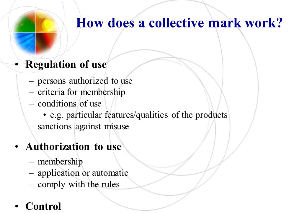 How does a collective mark work? Regulation of use –persons authorized to use –criteria for membership –conditions of use e.g. particular features/qua