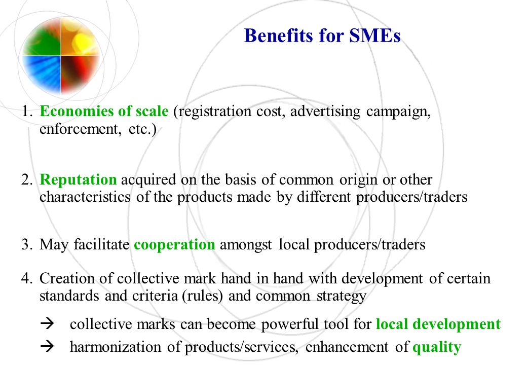 Benefits for SMEs 1.Economies of scale (registration cost, advertising campaign, enforcement, etc.) 2.Reputation acquired on the basis of common origin or other characteristics of the products made by different producers/traders 3.May facilitate cooperation amongst local producers/traders 4.Creation of collective mark hand in hand with development of certain standards and criteria (rules) and common strategy collective marks can become powerful tool for local development harmonization of products/services, enhancement of quality