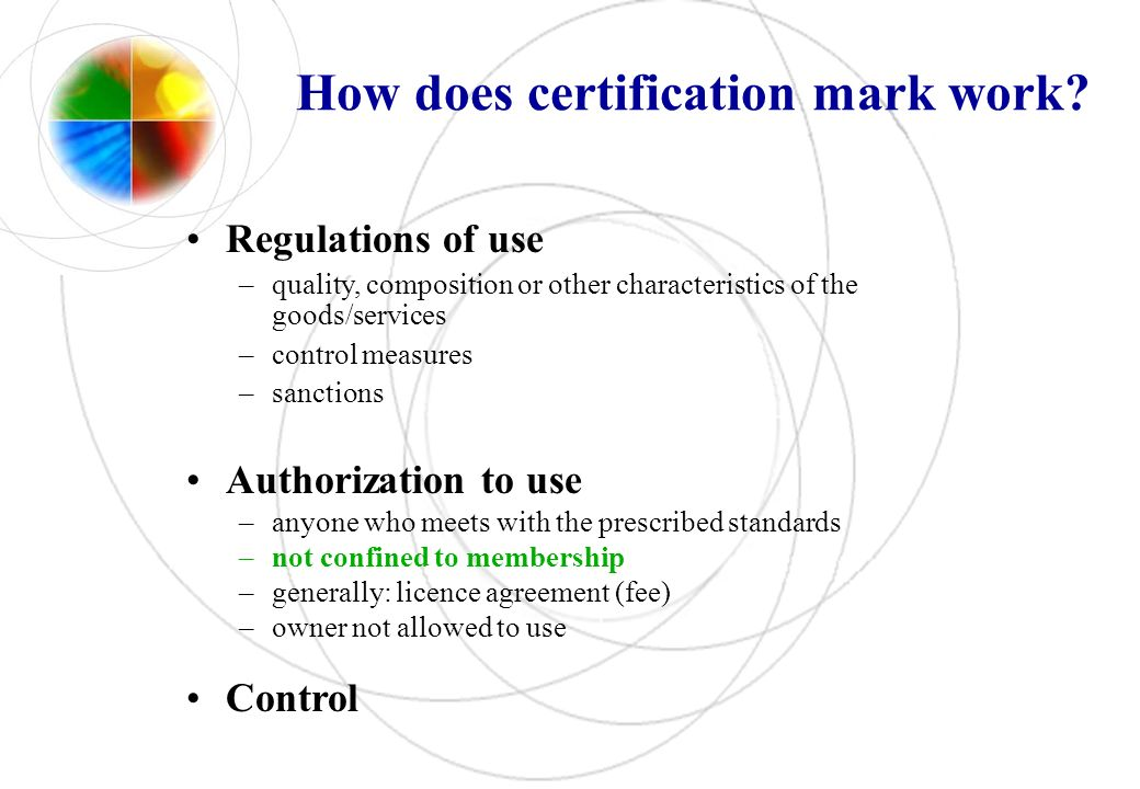 How does certification mark work? Regulations of use –quality, composition or other characteristics of the goods/services –control measures –sanctions