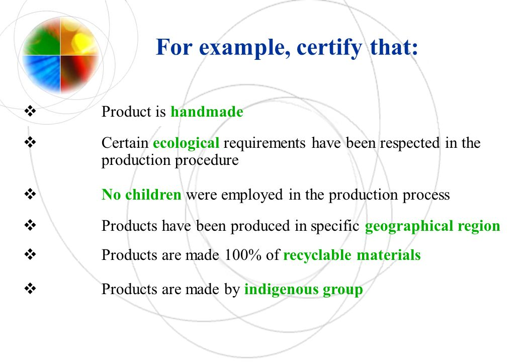 Product is handmade Certain ecological requirements have been respected in the production procedure No children were employed in the production process Products have been produced in specific geographical region Products are made 100% of recyclable materials Products are made by indigenous group For example, certify that: