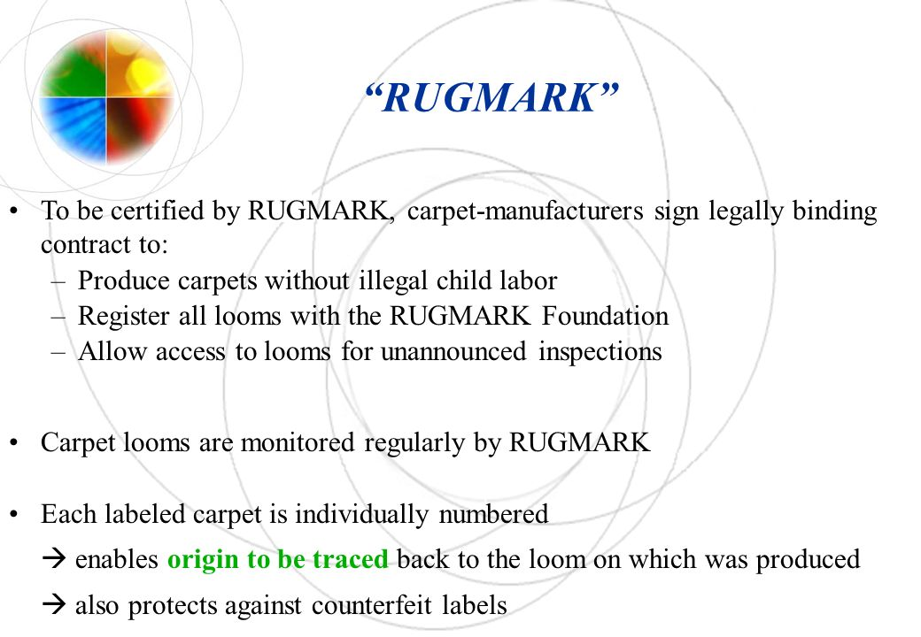 RUGMARK To be certified by RUGMARK, carpet-manufacturers sign legally binding contract to: –Produce carpets without illegal child labor –Register all looms with the RUGMARK Foundation –Allow access to looms for unannounced inspections Carpet looms are monitored regularly by RUGMARK Each labeled carpet is individually numbered enables origin to be traced back to the loom on which was produced also protects against counterfeit labels