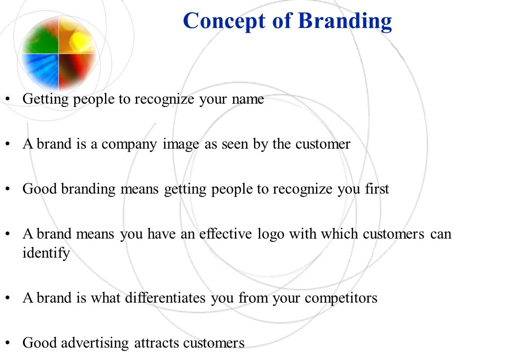 Concept of Branding Getting people to recognize your name A brand is a company image as seen by the customer Good branding means getting people to recognize you first A brand means you have an effective logo with which customers can identify A brand is what differentiates you from your competitors Good advertising attracts customers