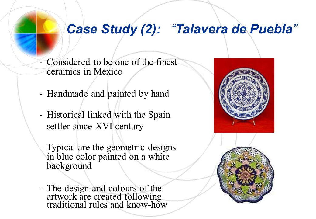 -Considered to be one of the finest ceramics in Mexico -Handmade and painted by hand -Historical linked with the Spain settler since XVI century -Typical are the geometric designs in blue color painted on a white background -The design and colours of the artwork are created following traditional rules and know-how Case Study (2): Talavera de Puebla
