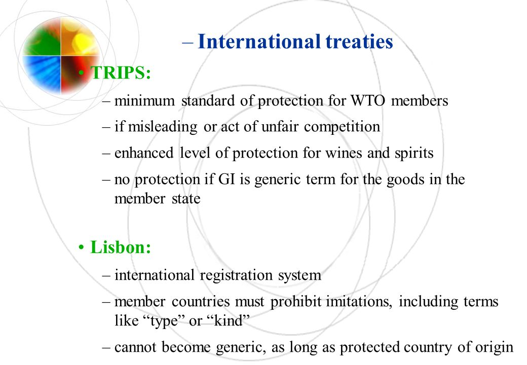 –International treaties TRIPS: –minimum standard of protection for WTO members –if misleading or act of unfair competition –enhanced level of protection for wines and spirits –no protection if GI is generic term for the goods in the member state Lisbon: –international registration system –member countries must prohibit imitations, including terms like type or kind –cannot become generic, as long as protected country of origin