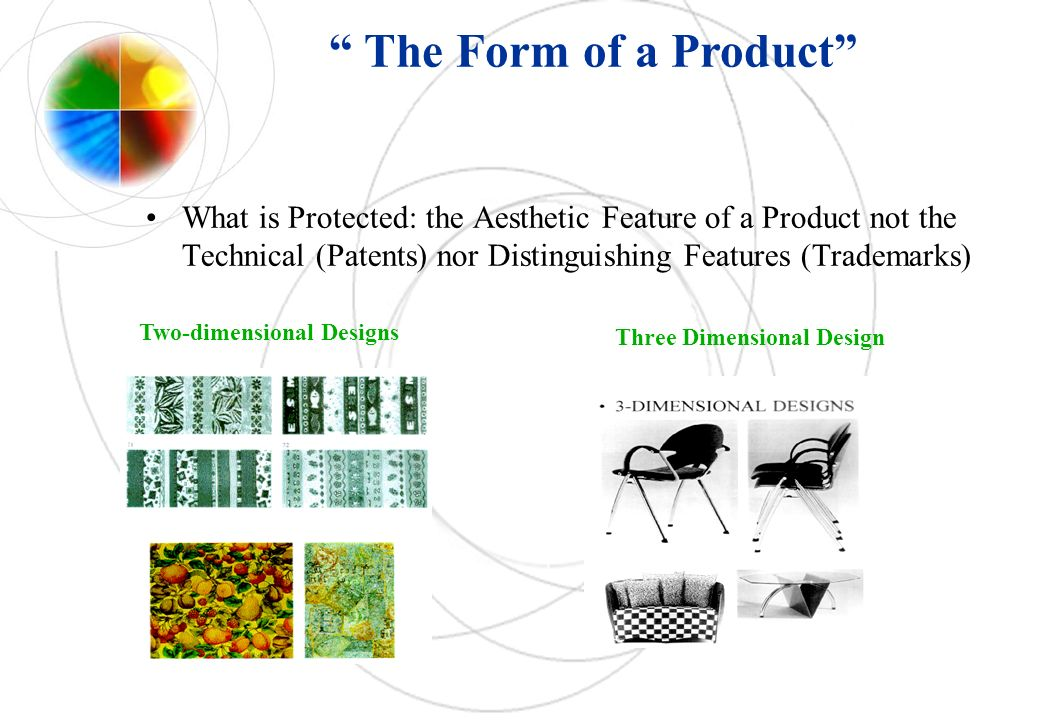 What is Protected: the Aesthetic Feature of a Product not the Technical (Patents) nor Distinguishing Features (Trademarks) The Form of a Product Two-d